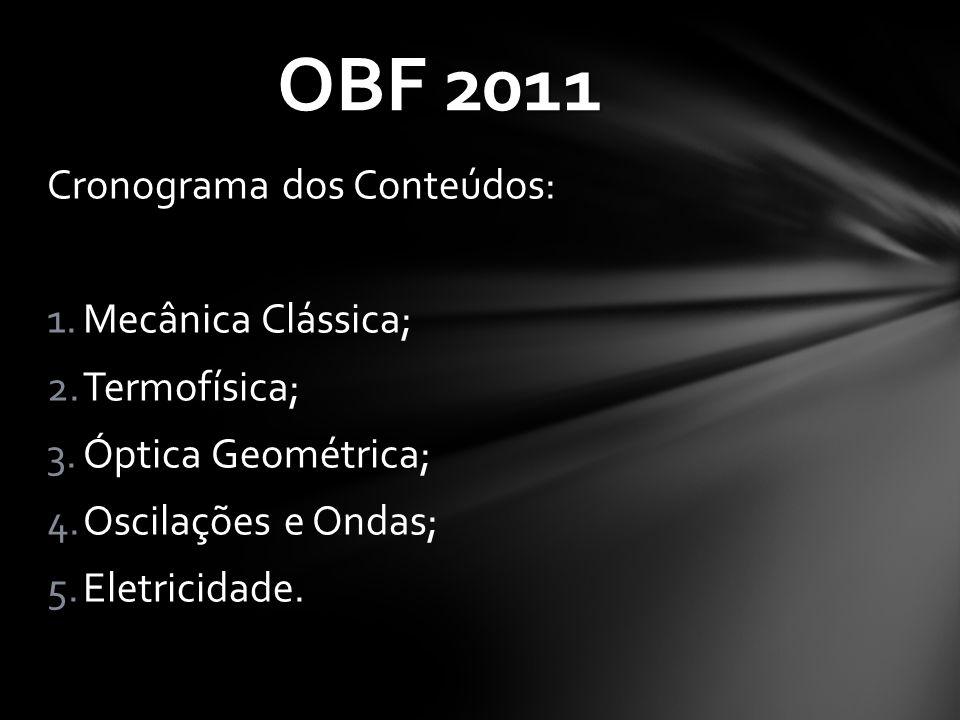 Cronograma dos Conteúdos: 1.Mecânica Clássica; 2.Termofísica; 3.Óptica Geométrica; 4.Oscilações e Ondas; 5.Eletricidade. OBF 2011
