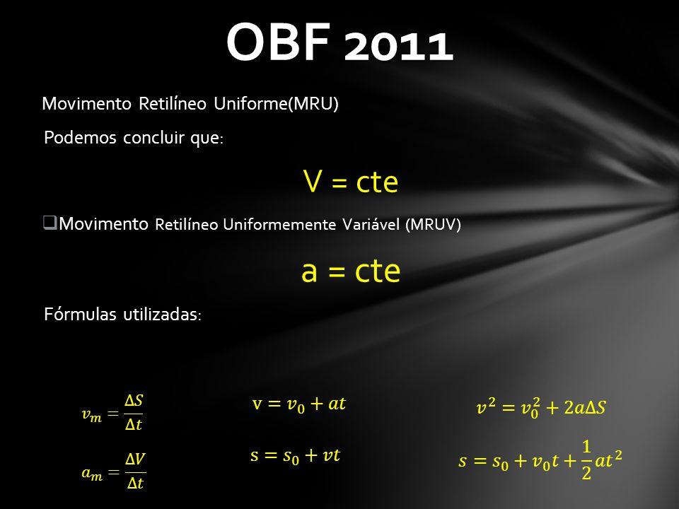 OBF 2011 Movimento Retilíneo Uniforme(MRU) Podemos concluir que: V = cte  Movimento Retilíneo Uniformemente Variável (MRUV) a = cte Fórmulas utilizad