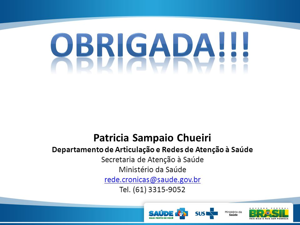 Patricia Sampaio Chueiri Departamento de Articulação e Redes de Atenção à Saúde Secretaria de Atenção à Saúde Ministério da Saúde rede.cronicas@saude.