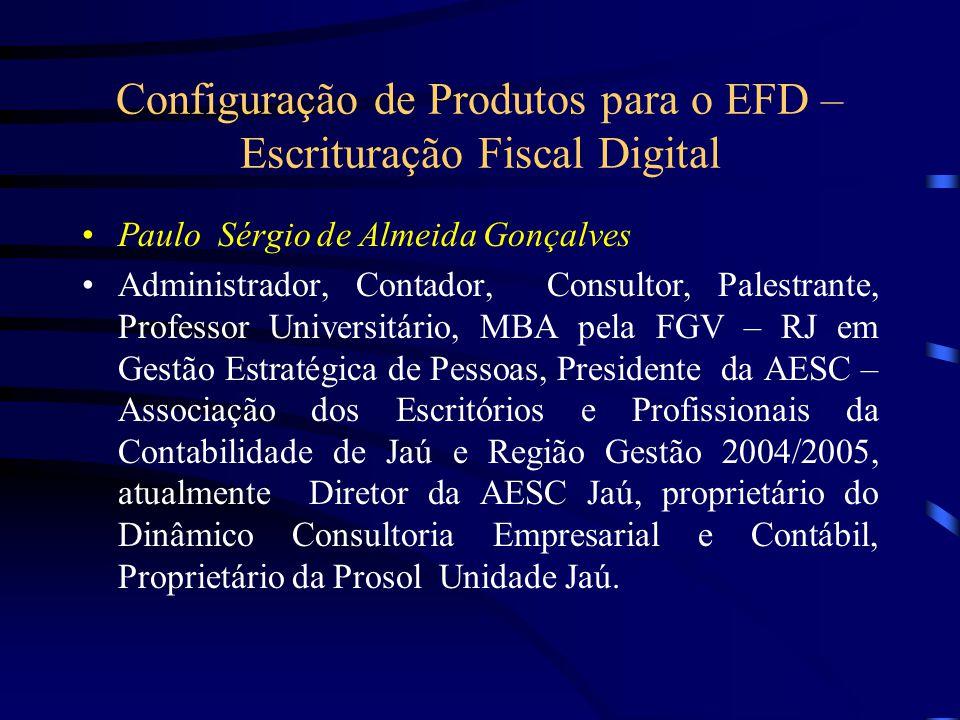 Configuração de Produtos para o EFD – Escrituração Fiscal Digital Paulo Sérgio de Almeida Gonçalves Administrador, Contador, Consultor, Palestrante, P