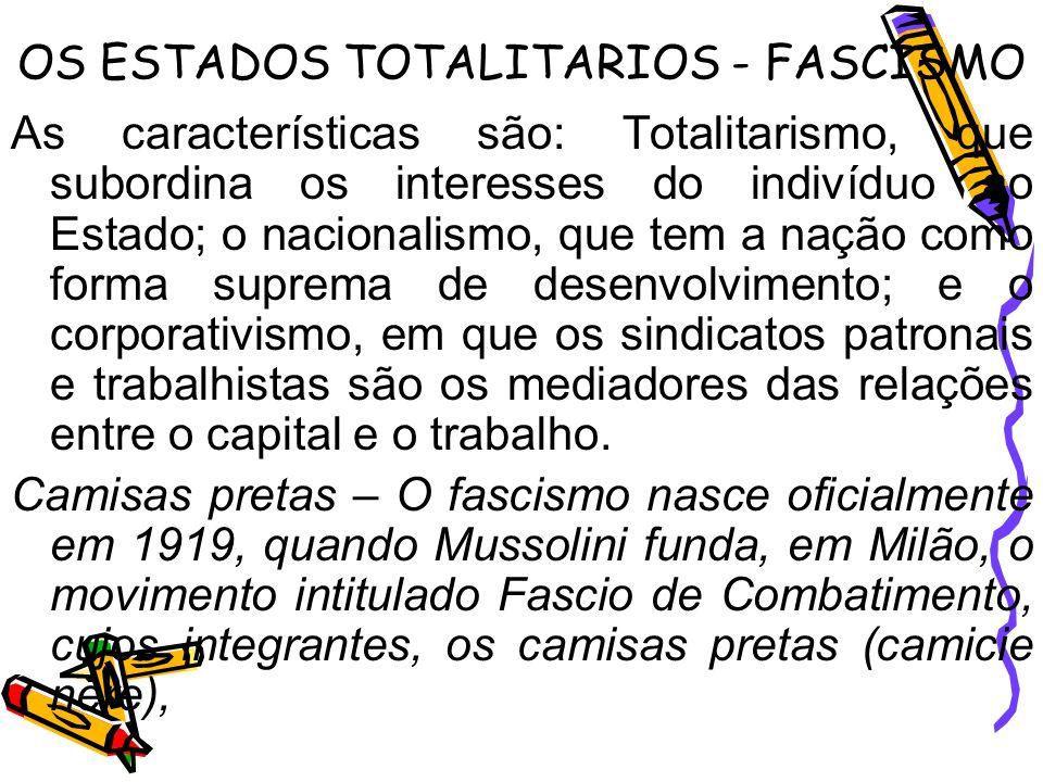 OS ESTADOS TOTALITARIOS - FASCISMO As características são: Totalitarismo, que subordina os interesses do indivíduo ao Estado; o nacionalismo, que tem