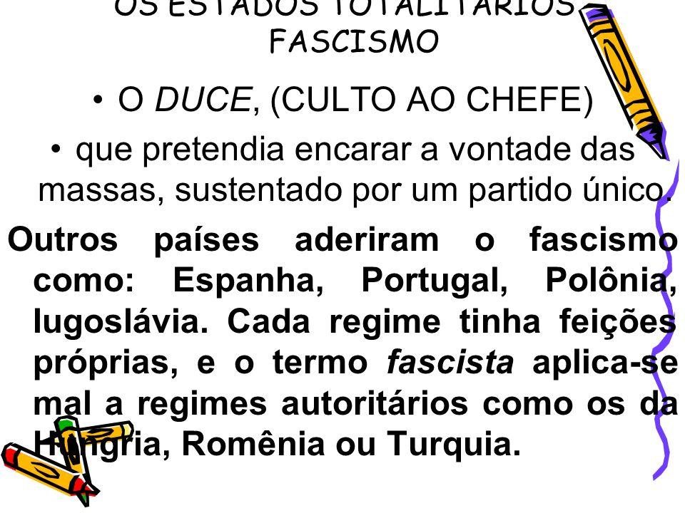 OS ESTADOS TOTALITARIOS - FASCISMO O DUCE, (CULTO AO CHEFE) que pretendia encarar a vontade das massas, sustentado por um partido único. Outros países