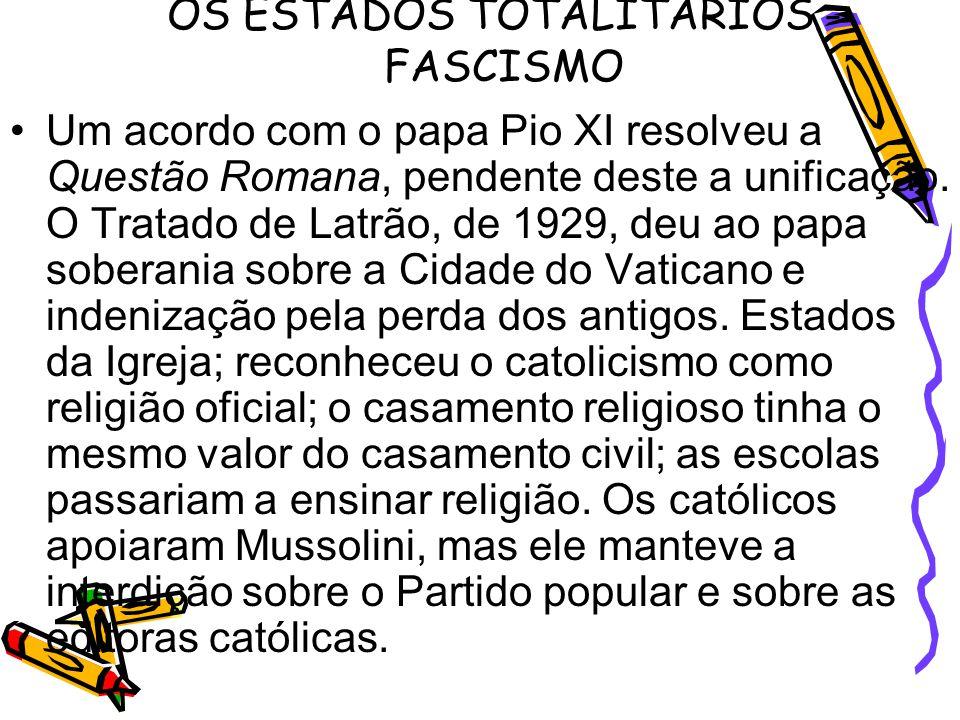 OS ESTADOS TOTALITARIOS - FASCISMO Um acordo com o papa Pio XI resolveu a Questão Romana, pendente deste a unificação. O Tratado de Latrão, de 1929, d