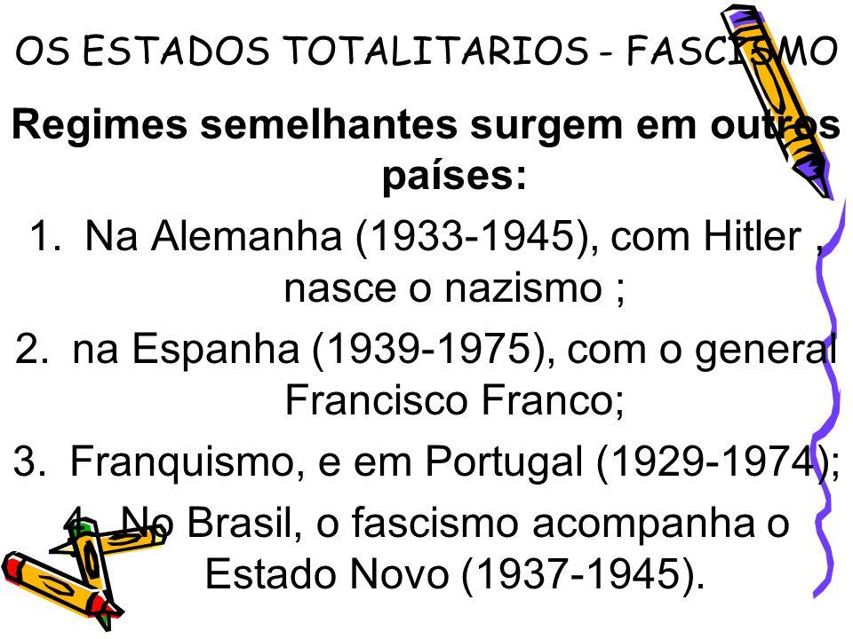 OS ESTADOS TOTALITARIOS - FASCISMO Regimes semelhantes surgem em outros países: 1.Na Alemanha (1933-1945), com Hitler, nasce o nazismo ; 2.na Espanha