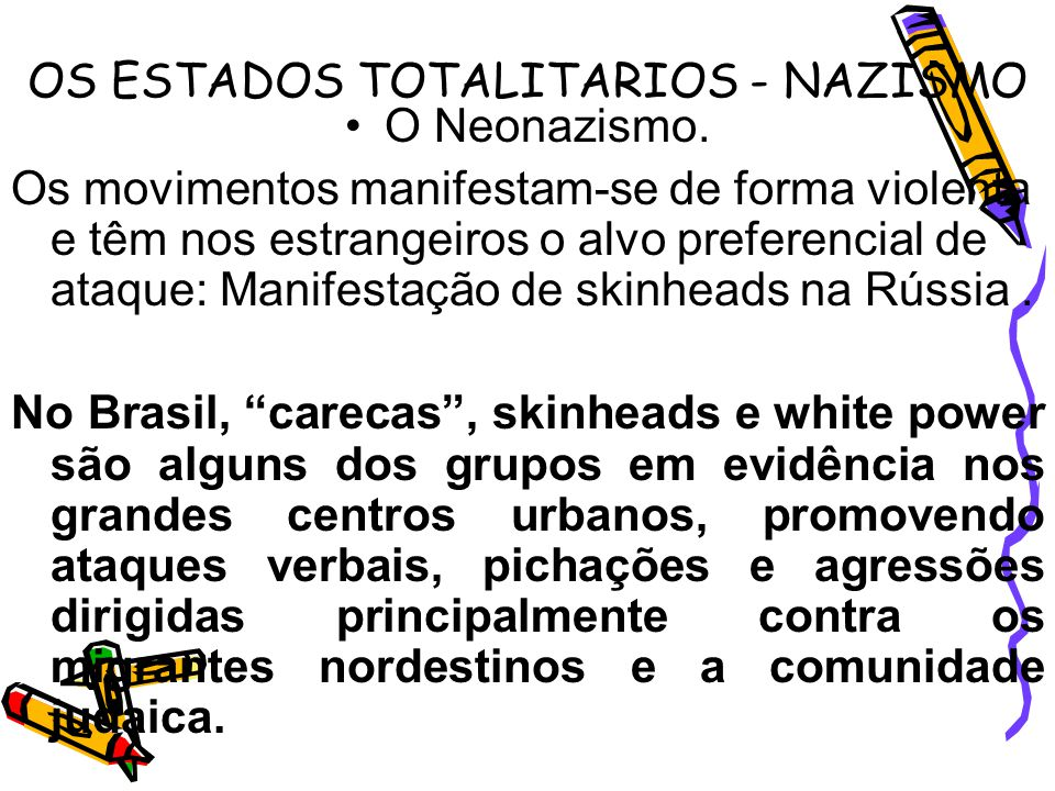 OS ESTADOS TOTALITARIOS - NAZISMO O Neonazismo. Os movimentos manifestam-se de forma violenta e têm nos estrangeiros o alvo preferencial de ataque: Ma
