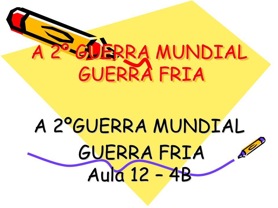 A 2º GUERRA MUNDIAL GUERRA FRIA A 2ºGUERRA MUNDIAL GUERRA FRIA Aula 12 – 4B GUERRA FRIA Aula 12 – 4B