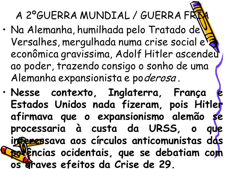 A 2ºGUERRA MUNDIAL / GUERRA FRIA Na Alemanha, humilhada pelo Tratado de Versalhes, mergulhada numa crise social e econômica gravissima, Adolf Hitler a