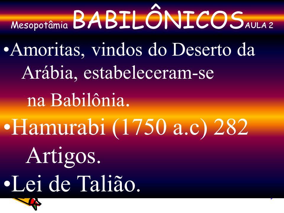 Mesopotâmia BABILÔNICOS AULA 2 Amoritas, vindos do Deserto da Arábia, estabeleceram-se na Babilônia. Hamurabi (1750 a.c) 282 Artigos. Lei de Talião.