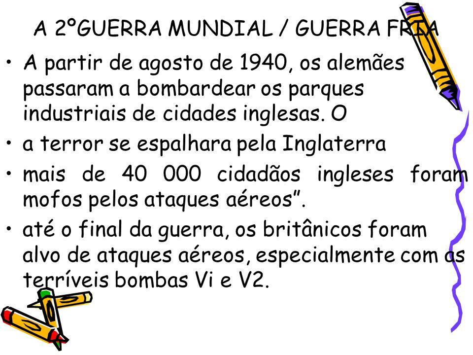 A 2ºGUERRA MUNDIAL / GUERRA FRIA A partir de agosto de 1940, os alemães passaram a bombardear os parques industriais de cidades inglesas. O a terror s