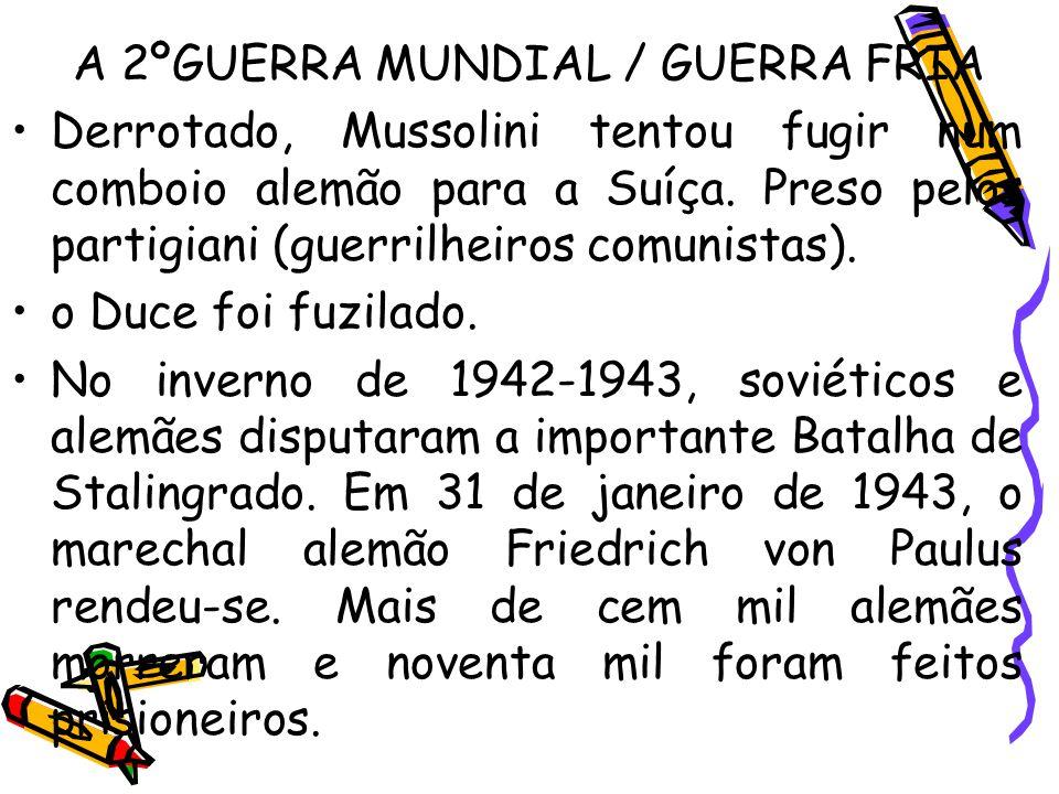 A 2ºGUERRA MUNDIAL / GUERRA FRIA Derrotado, Mussolini tentou fugir num comboio alemão para a Suíça. Preso pelos partigiani (guerrilheiros comunistas).