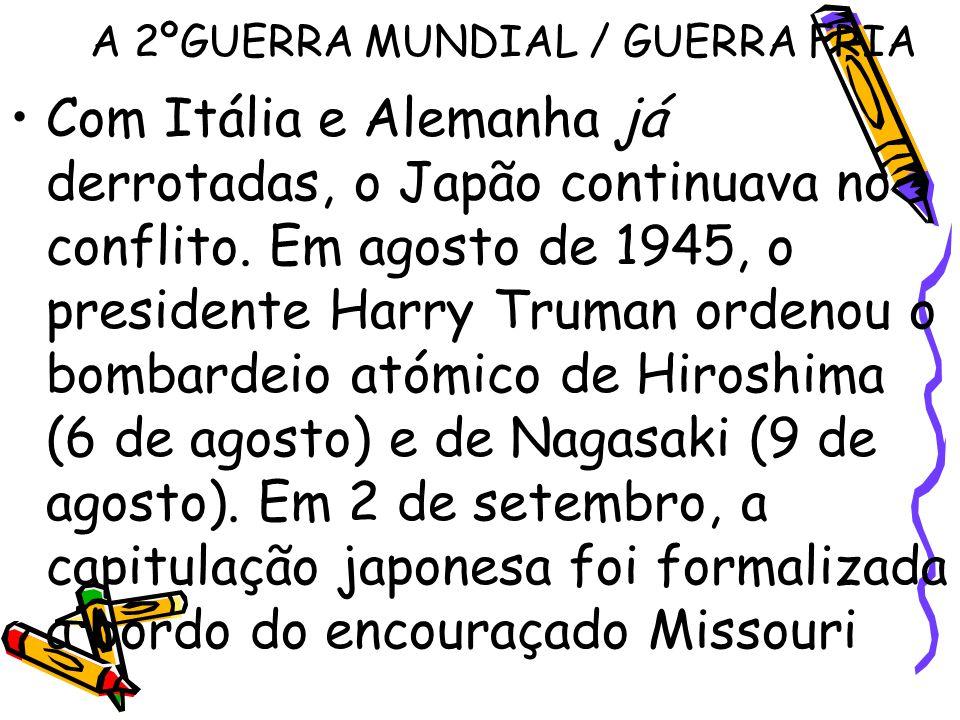 A 2ºGUERRA MUNDIAL / GUERRA FRIA Com Itália e Alemanha já derrotadas, o Japão continuava no conflito. Em agosto de 1945, o presidente Harry Truman ord