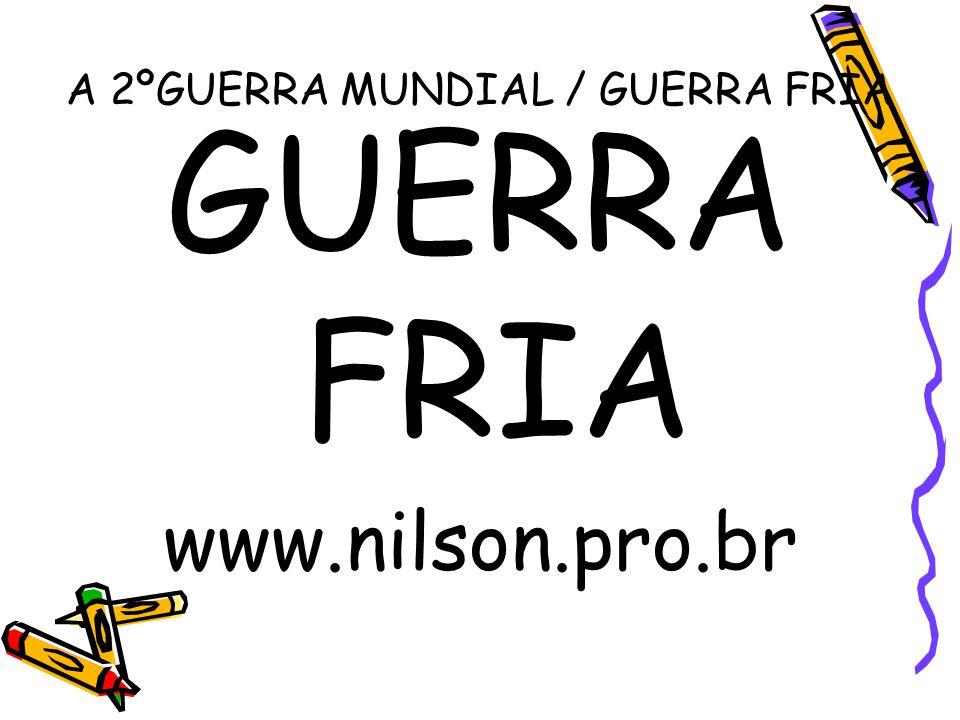 A 2ºGUERRA MUNDIAL / GUERRA FRIA GUERRA FRIA www.nilson.pro.br