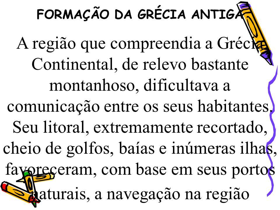 FORMAÇÃO DA GRÉCIA ANTIGA A região que compreendia a Grécia Continental, de relevo bastante montanhoso, dificultava a comunicação entre os seus habita