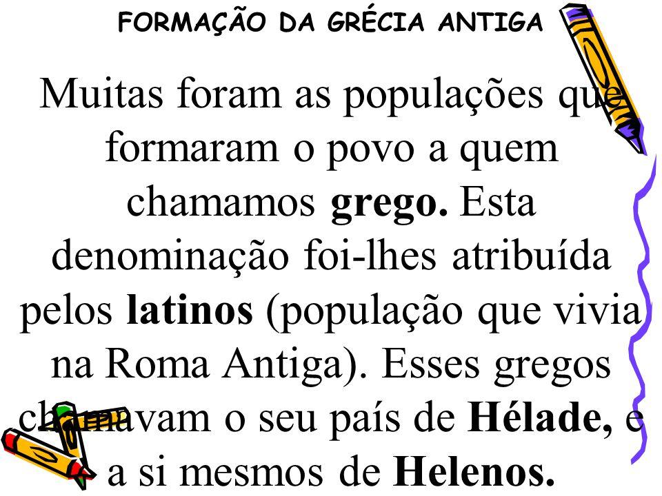 FORMAÇÃO DA GRÉCIA ANTIGA Muitas foram as populações que formaram o povo a quem chamamos grego. Esta denominação foi-lhes atribuída pelos latinos (pop