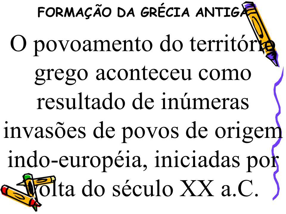 FORMAÇÃO DA GRÉCIA ANTIGA O povoamento do território grego aconteceu como resultado de inúmeras invasões de povos de origem indo-européia, iniciadas p