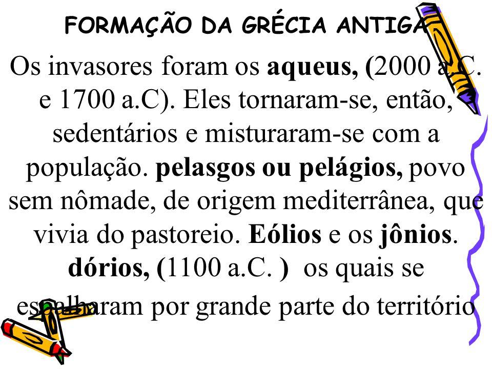 FORMAÇÃO DA GRÉCIA ANTIGA Os invasores foram os aqueus, (2000 a.C. e 1700 a.C). Eles tornaram-se, então, sedentários e misturaram-se com a população.