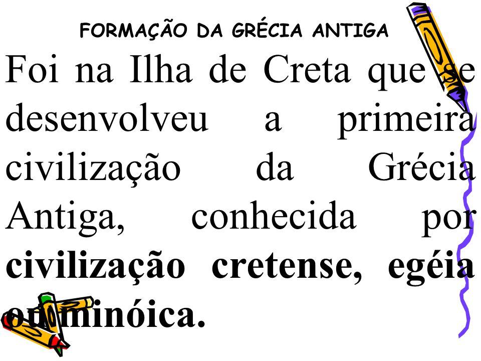 FORMAÇÃO DA GRÉCIA ANTIGA Foi na Ilha de Creta que se desenvolveu a primeira civilização da Grécia Antiga, conhecida por civilização cretense, egéia o