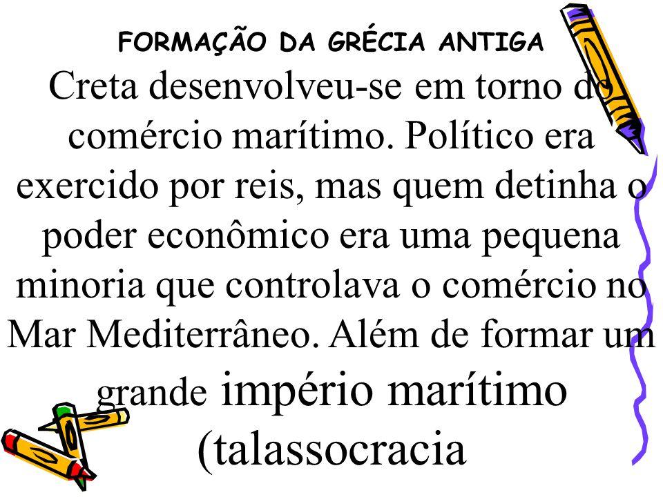 FORMAÇÃO DA GRÉCIA ANTIGA Creta desenvolveu-se em torno do comércio marítimo. Político era exercido por reis, mas quem detinha o poder econômico era u