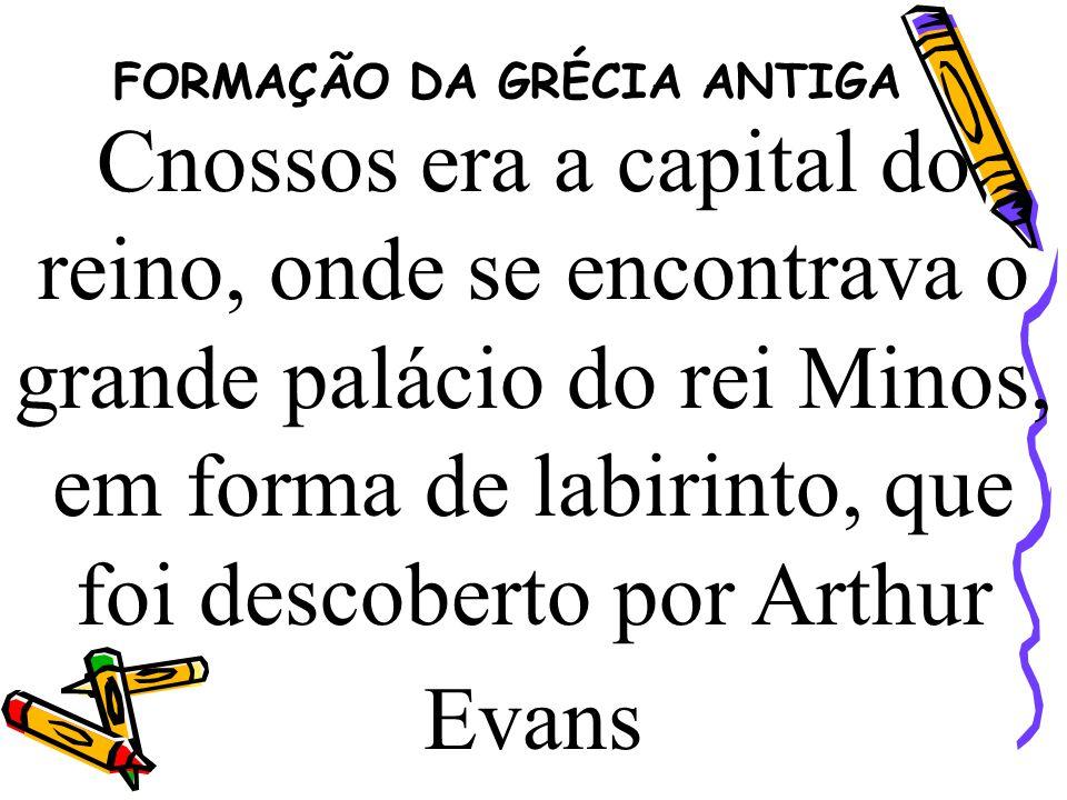 FORMAÇÃO DA GRÉCIA ANTIGA Cnossos era a capital do reino, onde se encontrava o grande palácio do rei Minos, em forma de labirinto, que foi descoberto