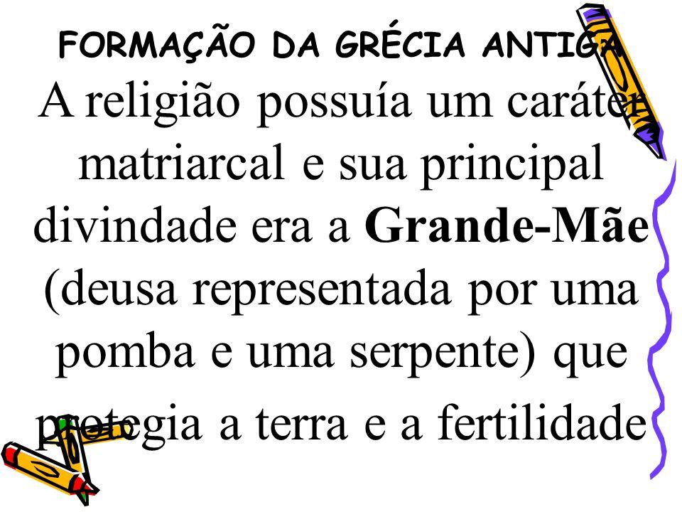 FORMAÇÃO DA GRÉCIA ANTIGA A religião possuía um caráter matriarcal e sua principal divindade era a Grande-Mãe (deusa representada por uma pomba e uma