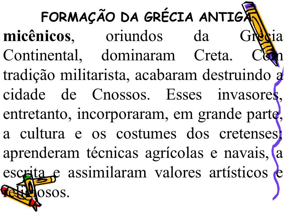 FORMAÇÃO DA GRÉCIA ANTIGA micênicos, oriundos da Grécia Continental, dominaram Creta. Com tradição militarista, acabaram destruindo a cidade de Cnosso