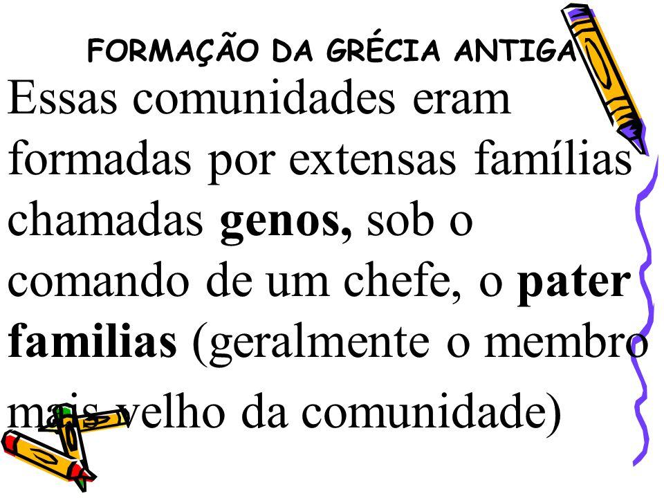 FORMAÇÃO DA GRÉCIA ANTIGA Essas comunidades eram formadas por extensas famílias chamadas genos, sob o comando de um chefe, o pater familias (geralment