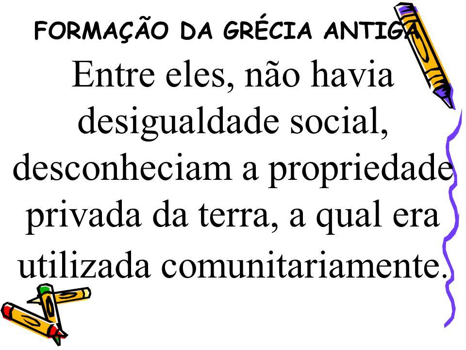 FORMAÇÃO DA GRÉCIA ANTIGA Entre eles, não havia desigualdade social, desconheciam a propriedade privada da terra, a qual era utilizada comunitariament