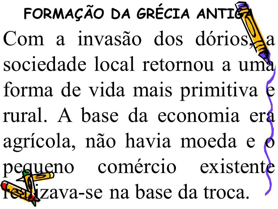 FORMAÇÃO DA GRÉCIA ANTIGA Com a invasão dos dórios, a sociedade local retornou a uma forma de vida mais primitiva e rural. A base da economia era agrí