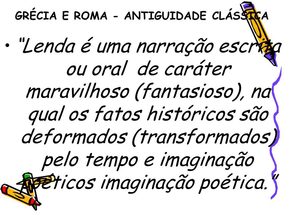 """GRÉCIA E ROMA - ANTIGUIDADE CLÁSSICA """"Lenda é uma narração escrita ou oral de caráter maravilhoso (fantasioso), na qual os fatos históricos são deform"""