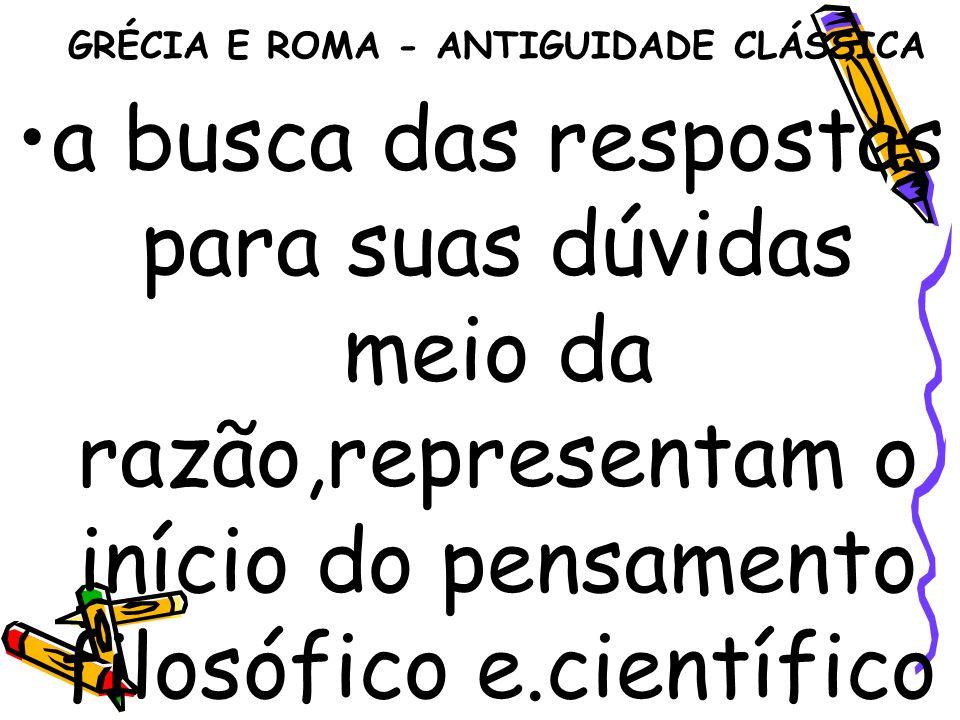 GRÉCIA E ROMA - ANTIGUIDADE CLÁSSICA a busca das respostas para suas dúvidas meio da razão,representam o início do pensamento filosófico e.científico