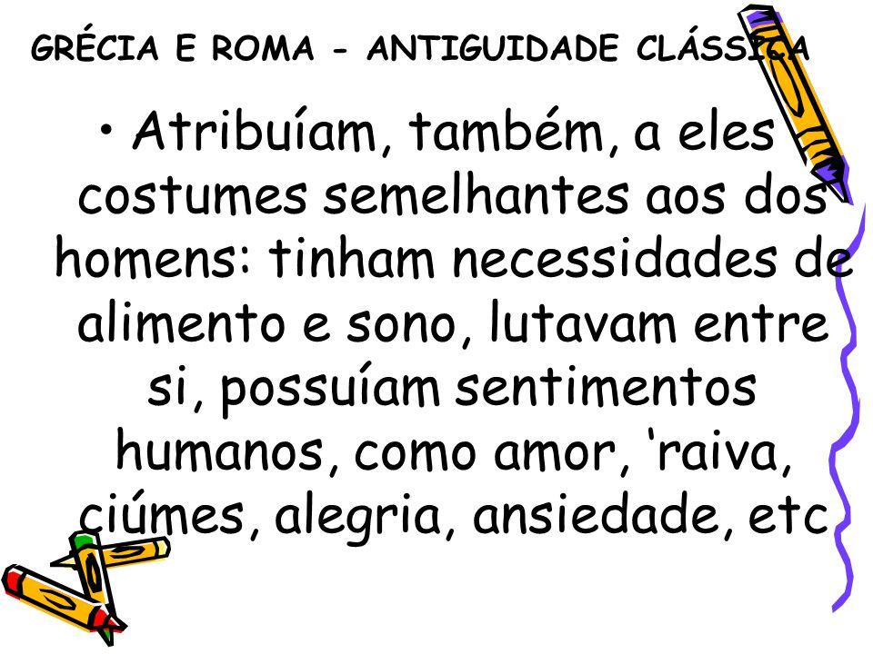 GRÉCIA E ROMA - ANTIGUIDADE CLÁSSICA Atribuíam, também, a eles costumes semelhantes aos dos homens: tinham necessidades de alimento e sono, lutavam en