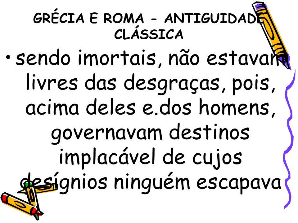 GRÉCIA E ROMA - ANTIGUIDADE CLÁSSICA sendo imortais, não estavam livres das desgraças, pois, acima deles e.dos homens, governavam destinos implacável