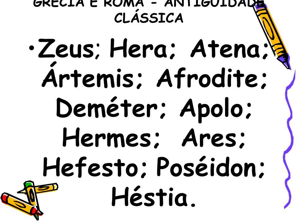 GRÉCIA E ROMA - ANTIGUIDADE CLÁSSICA Zeus; Hera; Atena; Ártemis; Afrodite; Deméter; Apolo; Hermes; Ares; Hefesto; Poséidon; Héstia.
