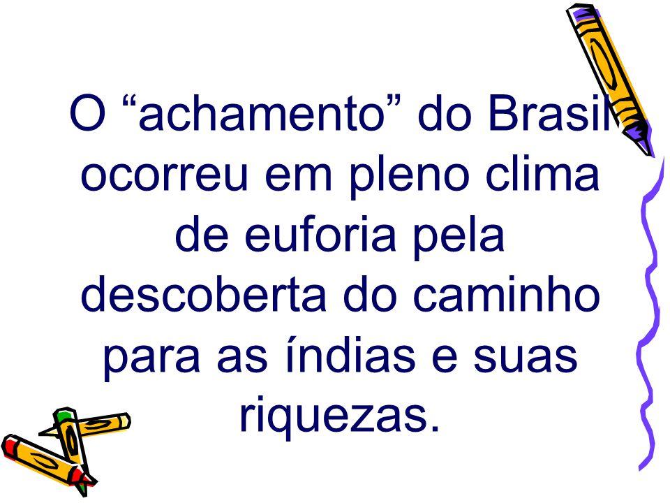 """O """"achamento"""" do Brasil ocorreu em pleno clima de euforia pela descoberta do caminho para as índias e suas riquezas."""