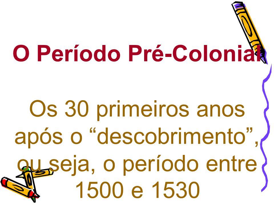 """O Período Pré-Colonial Os 30 primeiros anos após o """"descobrimento"""", ou seja, o período entre 1500 e 1530"""
