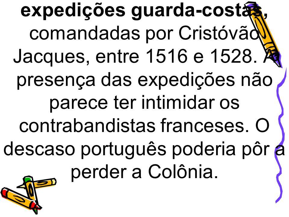 expedições guarda-costas, comandadas por Cristóvão Jacques, entre 1516 e 1528. A presença das expedições não parece ter intimidar os contrabandistas f