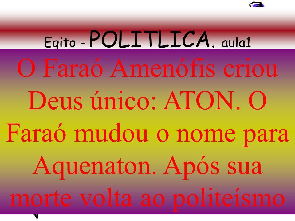 Egito - POLITLICA. aula1 O Faraó Amenófis criou Deus único: ATON. O Faraó mudou o nome para Aquenaton. Após sua morte volta ao politeísmo