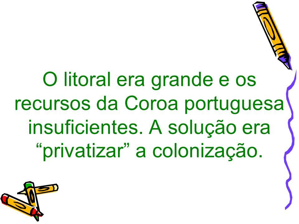 """O litoral era grande e os recursos da Coroa portuguesa insuficientes. A solução era """"privatizar"""" a colonização."""