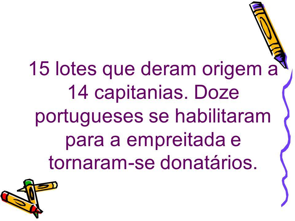 15 lotes que deram origem a 14 capitanias. Doze portugueses se habilitaram para a empreitada e tornaram-se donatários.