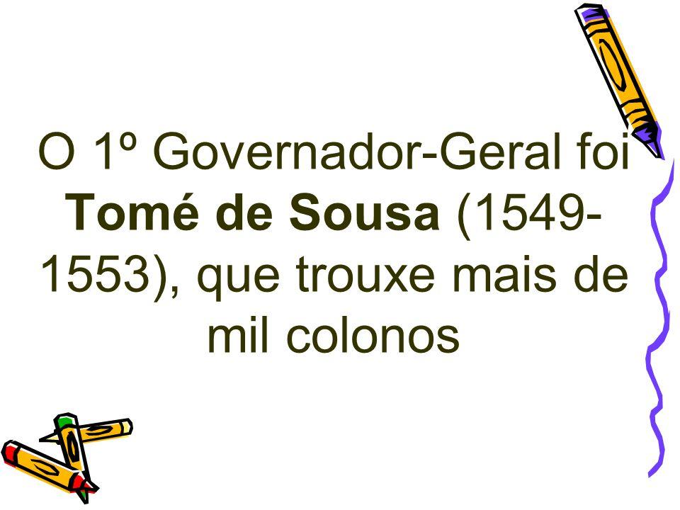 O 1º Governador-Geral foi Tomé de Sousa (1549- 1553), que trouxe mais de mil colonos