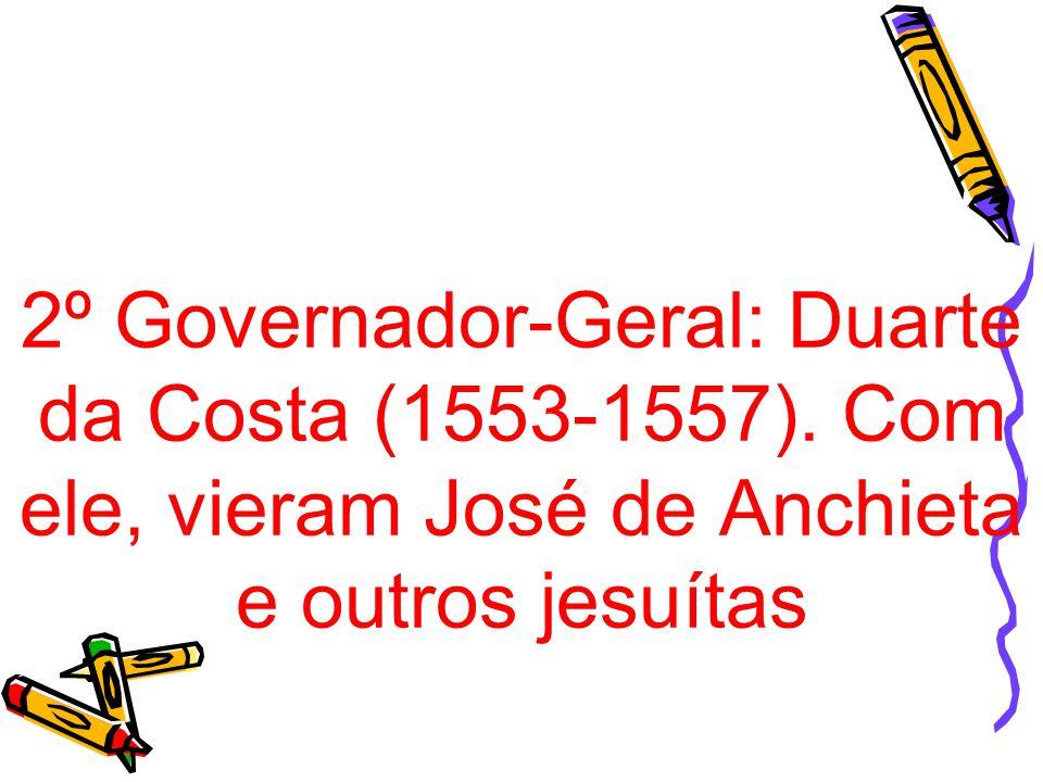 2º Governador-Geral: Duarte da Costa (1553-1557). Com ele, vieram José de Anchieta e outros jesuítas