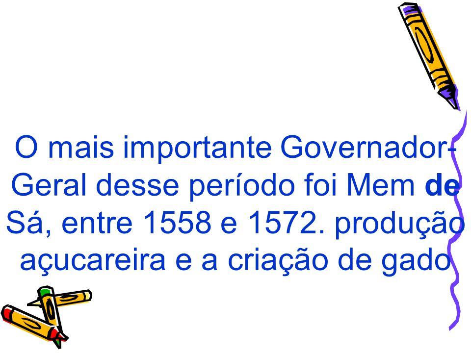 O mais importante Governador- Geral desse período foi Mem de Sá, entre 1558 e 1572. produção açucareira e a criação de gado