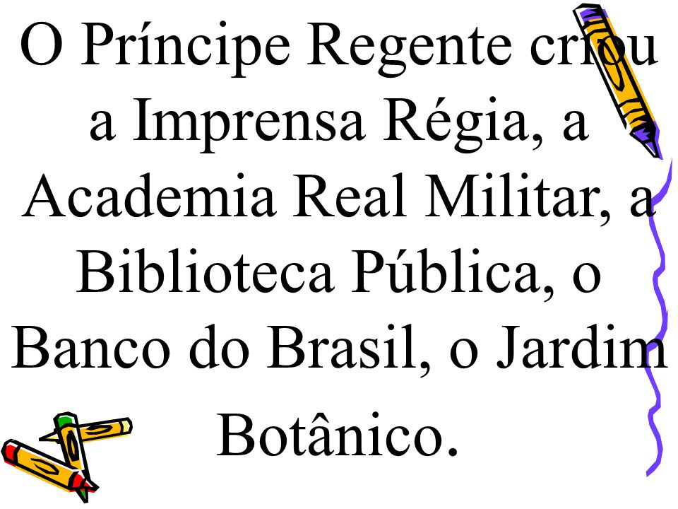 O Príncipe Regente criou a Imprensa Régia, a Academia Real Militar, a Biblioteca Pública, o Banco do Brasil, o Jardim Botânico.