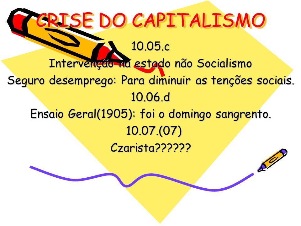 CRISE DO CAPITALISMO 10.05.c Intervenção na estado não Socialismo Seguro desemprego: Para diminuir as tenções sociais. 10.06.d Ensaio Geral(1905): foi