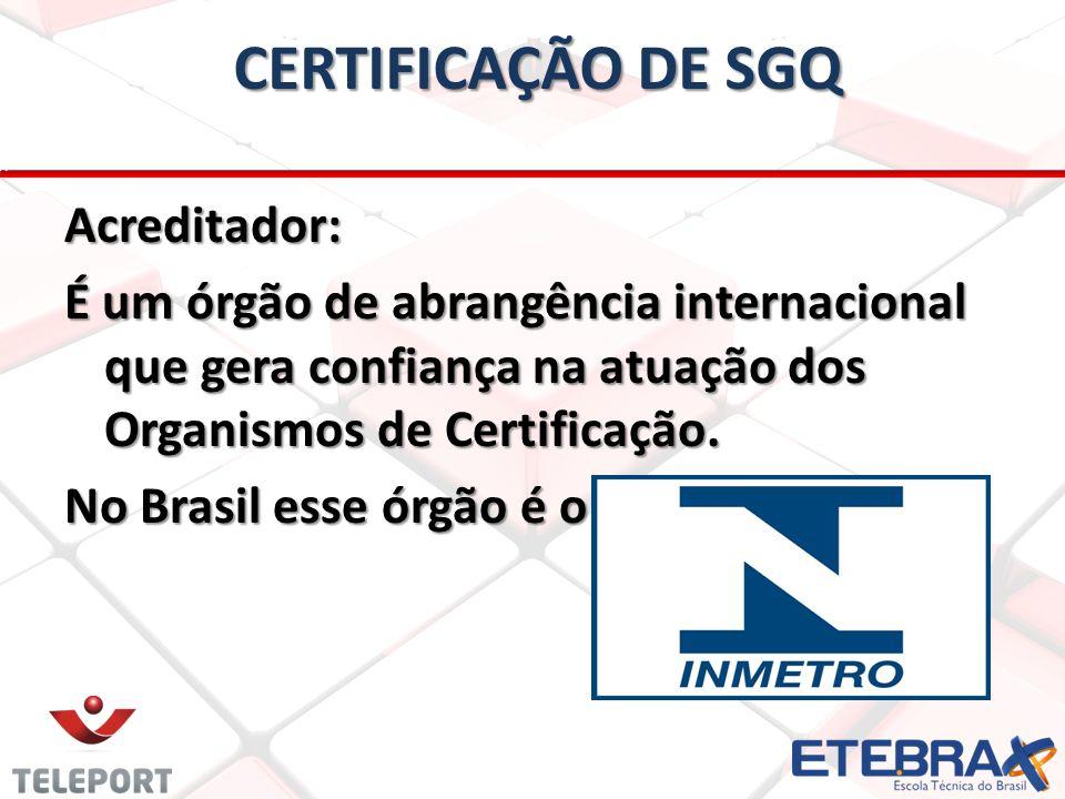 CERTIFICAÇÃO DE SGQ Acreditador: É um órgão de abrangência internacional que gera confiança na atuação dos Organismos de Certificação. No Brasil esse