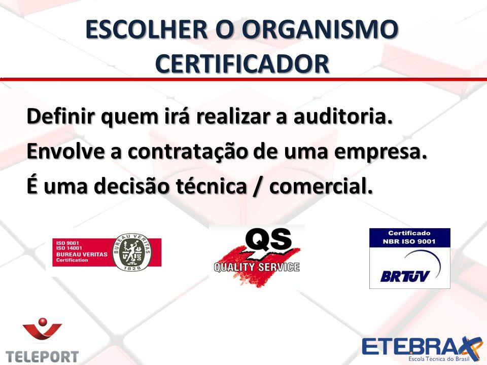 ESCOLHER O ORGANISMO CERTIFICADOR Definir quem irá realizar a auditoria. Envolve a contratação de uma empresa. É uma decisão técnica / comercial.