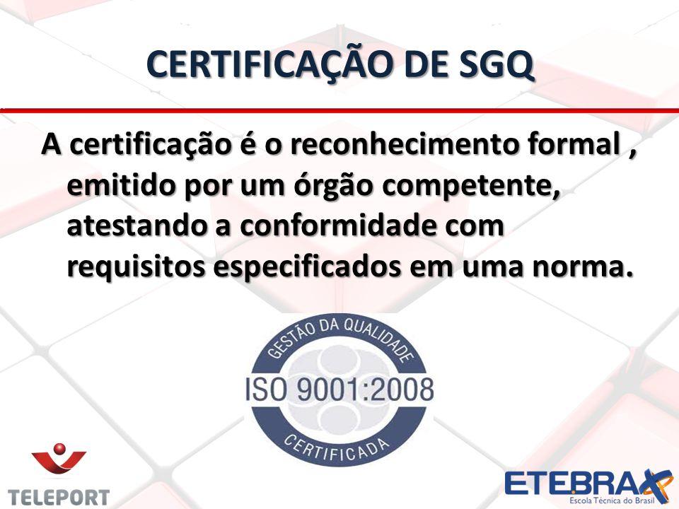 CERTIFICAÇÃO DE SGQ A certificação é o reconhecimento formal, emitido por um órgão competente, atestando a conformidade com requisitos especificados e