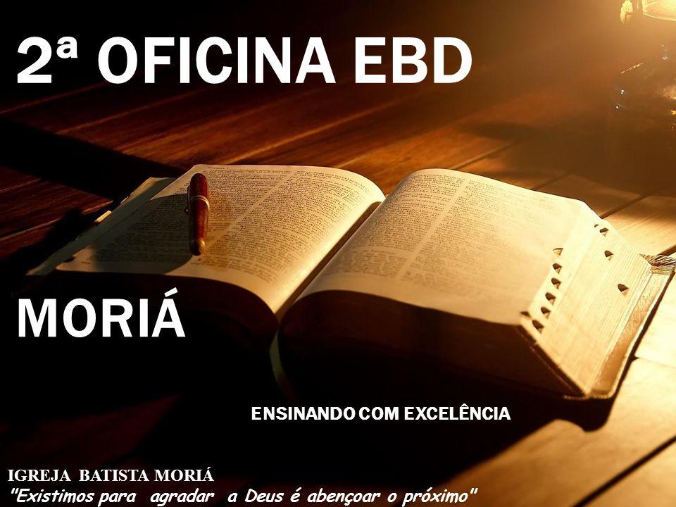 2ª OFICINA EBD MORIÁ IGREJA BATISTA MORIÁ Existimos para agradar a Deus é abençoar o próximo ENSINANDO COM EXCELÊNCIA