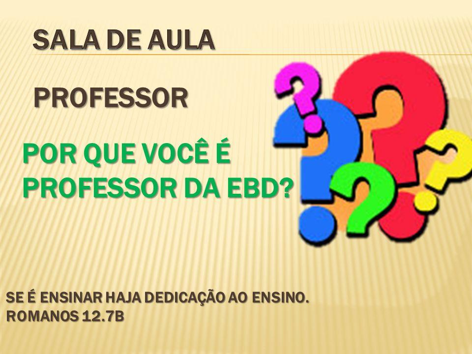SE É ENSINAR HAJA DEDICAÇÃO AO ENSINO. ROMANOS 12.7B PROFESSOR POR QUE VOCÊ É PROFESSOR DA EBD?