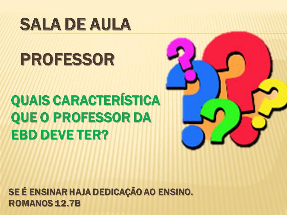 SE É ENSINAR HAJA DEDICAÇÃO AO ENSINO. ROMANOS 12.7B PROFESSOR QUAIS CARACTERÍSTICA QUE O PROFESSOR DA EBD DEVE TER?